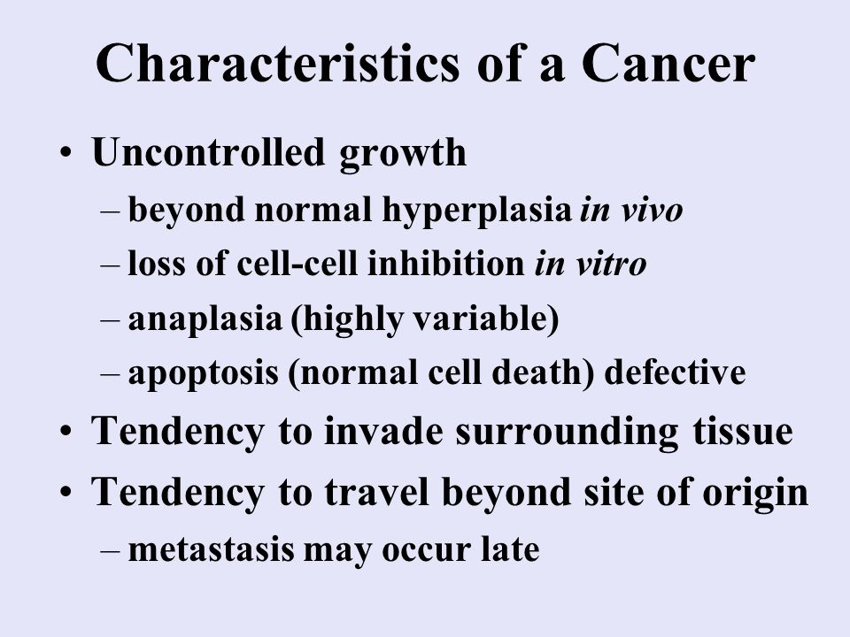 Characteristics of a Cancer Uncontrolled growth –beyond normal hyperplasia in vivo –loss of cell-cell inhibition in vitro –anaplasia (highly variable) –apoptosis (normal cell death) defective Tendency to invade surrounding tissue Tendency to travel beyond site of origin –metastasis may occur late