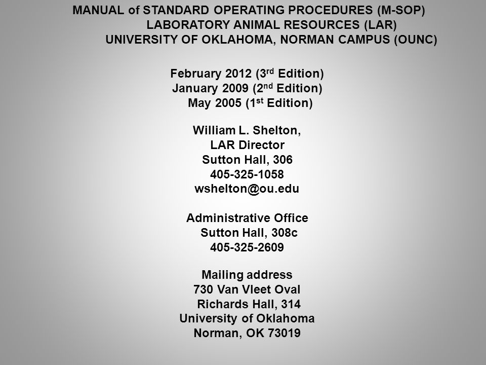 MANUAL of STANDARD OPERATING PROCEDURES (M-SOP) LABORATORY ANIMAL RESOURCES (LAR) UNIVERSITY OF OKLAHOMA, NORMAN CAMPUS (OUNC) February 2012 (3 rd Edition) January 2009 (2 nd Edition) May 2005 (1 st Edition) William L.