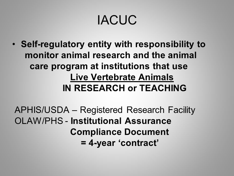 IACUC Self-regulatory entity with responsibility to monitor animal research and the animal care program at institutions that use Live Vertebrate Animals IN RESEARCH or TEACHING APHIS/USDA – Registered Research Facility OLAW/PHS - Institutional Assurance Compliance Document = 4-year 'contract'