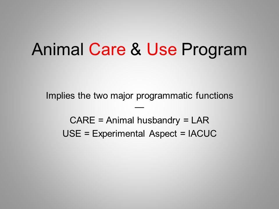Animal Care & Use Program Implies the two major programmatic functions — CARE = Animal husbandry = LAR USE = Experimental Aspect = IACUC