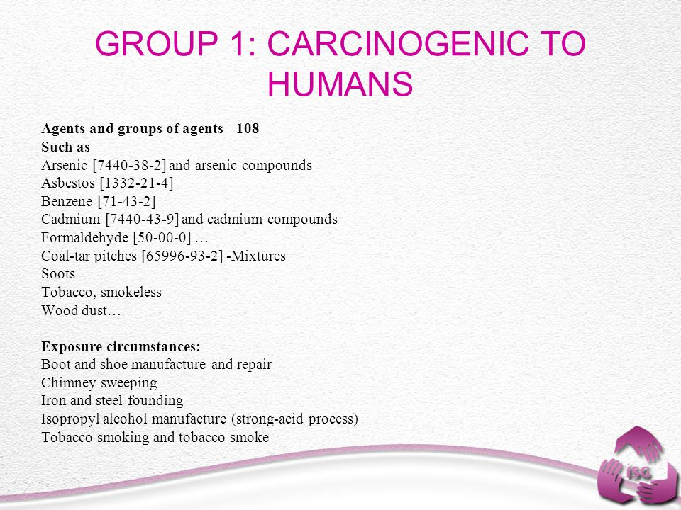 GROUP 1: CARCINOGENIC TO HUMANS Agents and groups of agents - 108 Such as Arsenic [7440-38-2] and arsenic compounds Asbestos [1332-21-4] Benzene [71-4