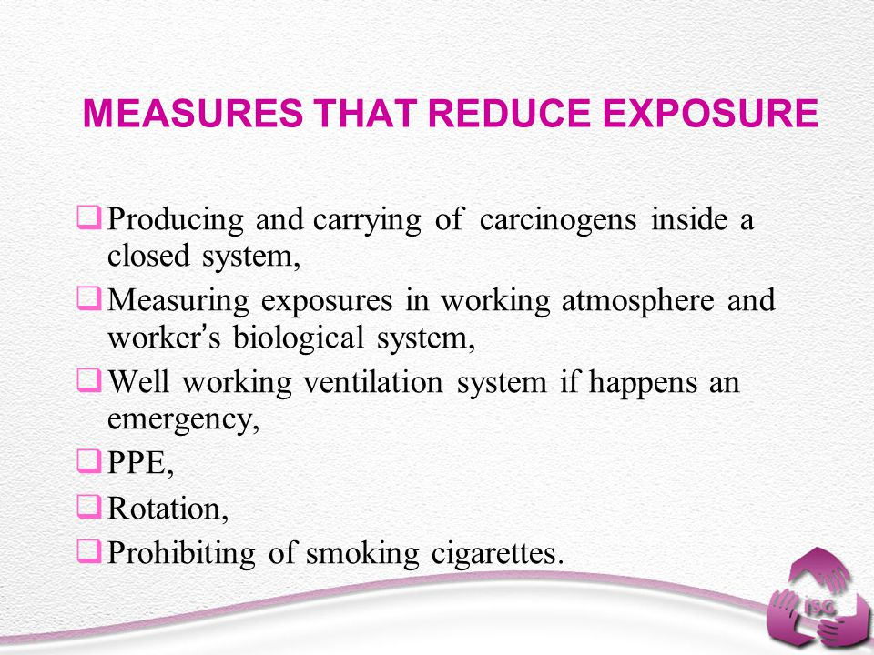 MEASURES THAT REDUCE EXPOSURE  Producing and carrying of carcinogens inside a closed system,  Measuring exposures in working atmosphere and worker ' s biological system,  Well working ventilation system if happens an emergency,  PPE,  Rotation,  Prohibiting of smoking cigarettes.