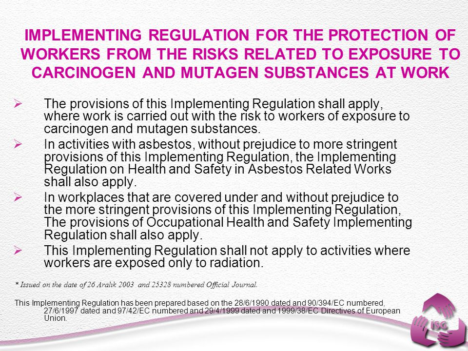 IMPLEMENTING REGULATION FOR THE PROTECTION OF WORKERS FROM THE RISKS RELATED TO EXPOSURE TO CARCINOGEN AND MUTAGEN SUBSTANCES AT WORK  The provisions of this Implementing Regulation shall apply, where work is carried out with the risk to workers of exposure to carcinogen and mutagen substances.