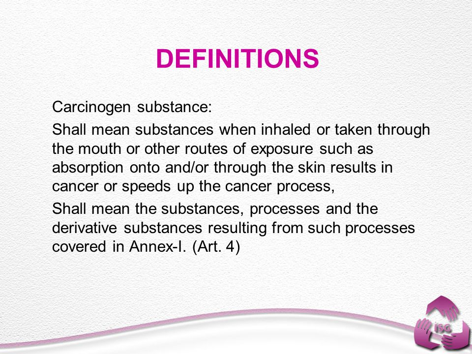 DEFINITIONS Carcinogen substance: Shall mean substances when inhaled or taken through the mouth or other routes of exposure such as absorption onto and/or through the skin results in cancer or speeds up the cancer process, Shall mean the substances, processes and the derivative substances resulting from such processes covered in Annex-I.