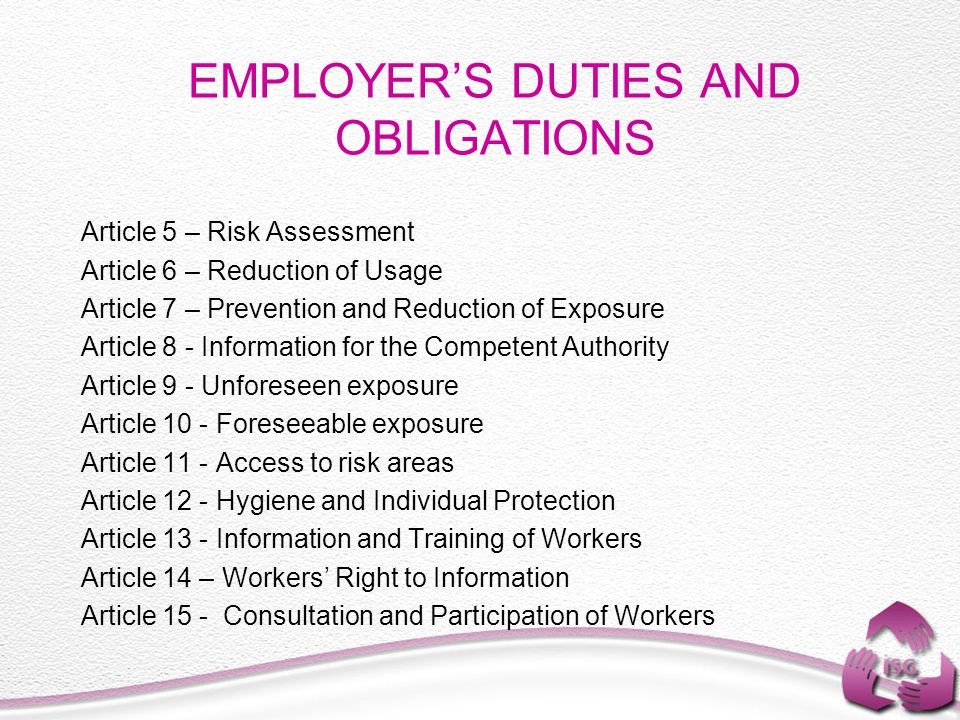 EMPLOYER'S DUTIES AND OBLIGATIONS Article 5 – Risk Assessment Article 6 – Reduction of Usage Article 7 – Prevention and Reduction of Exposure Article 8 - Information for the Competent Authority Article 9 - Unforeseen exposure Article 10 - Foreseeable exposure Article 11 - Access to risk areas Article 12 - Hygiene and Individual Protection Article 13 - Information and Training of Workers Article 14 – Workers' Right to Information Article 15 - Consultation and Participation of Workers