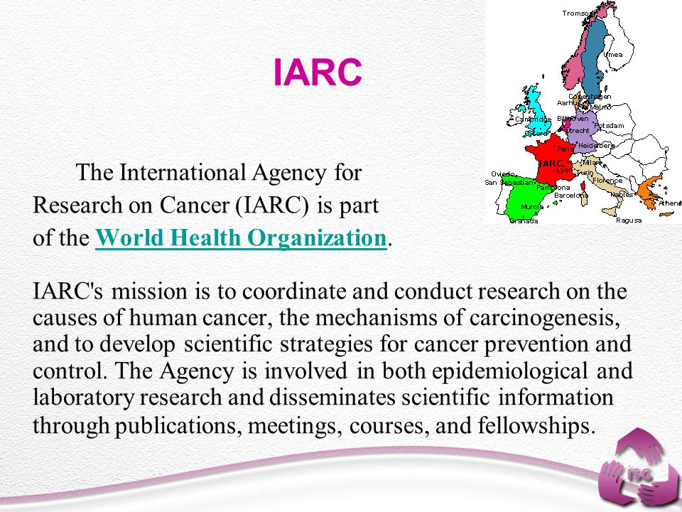 IARC The International Agency for Research on Cancer (IARC) is part of the World Health Organization. IARC's mission is to coordinate and conduct rese