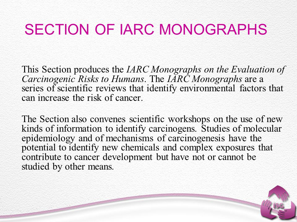 SECTION OF IARC MONOGRAPHS This Section produces the IARC Monographs on the Evaluation of Carcinogenic Risks to Humans. The IARC Monographs are a seri