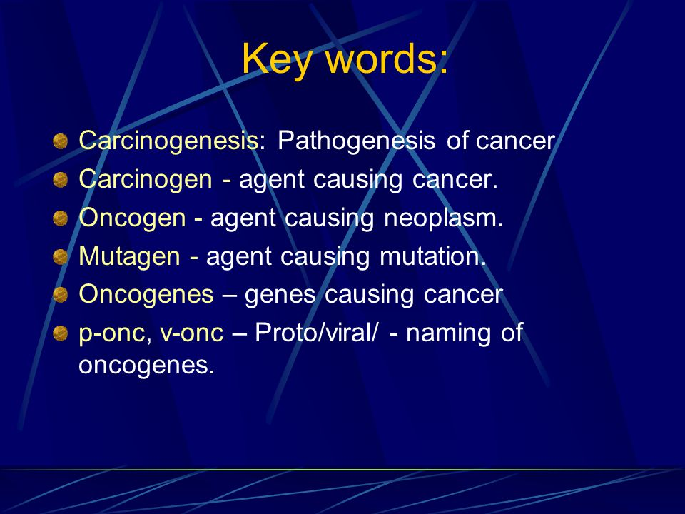 Key words: Carcinogenesis: Pathogenesis of cancer Carcinogen - agent causing cancer.