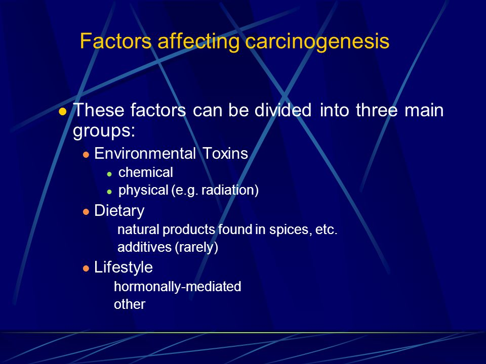 Factors affecting carcinogenesis These factors can be divided into three main groups: Environmental Toxins chemical physical (e.g.