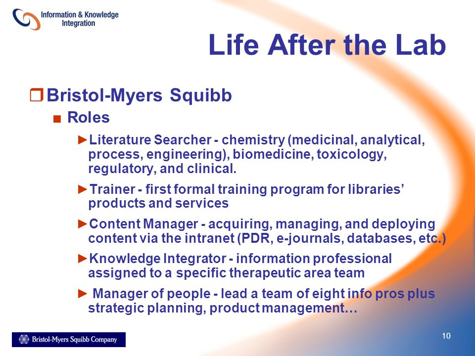 10 Life After the Lab  Bristol-Myers Squibb ■Roles ►Literature Searcher - chemistry (medicinal, analytical, process, engineering), biomedicine, toxicology, regulatory, and clinical.