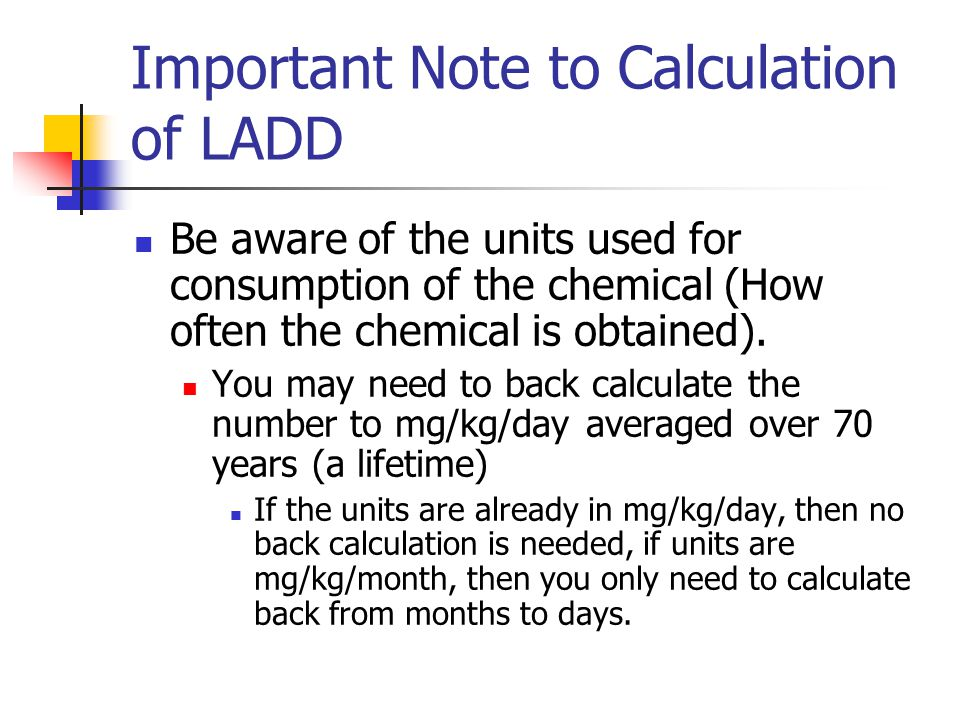 Important Note to Calculation of LADD Be aware of the units used for consumption of the chemical (How often the chemical is obtained).