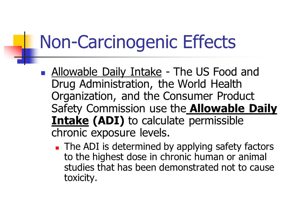 Non-Carcinogenic Effects Allowable Daily Intake - The US Food and Drug Administration, the World Health Organization, and the Consumer Product Safety Commission use the Allowable Daily Intake (ADI) to calculate permissible chronic exposure levels.