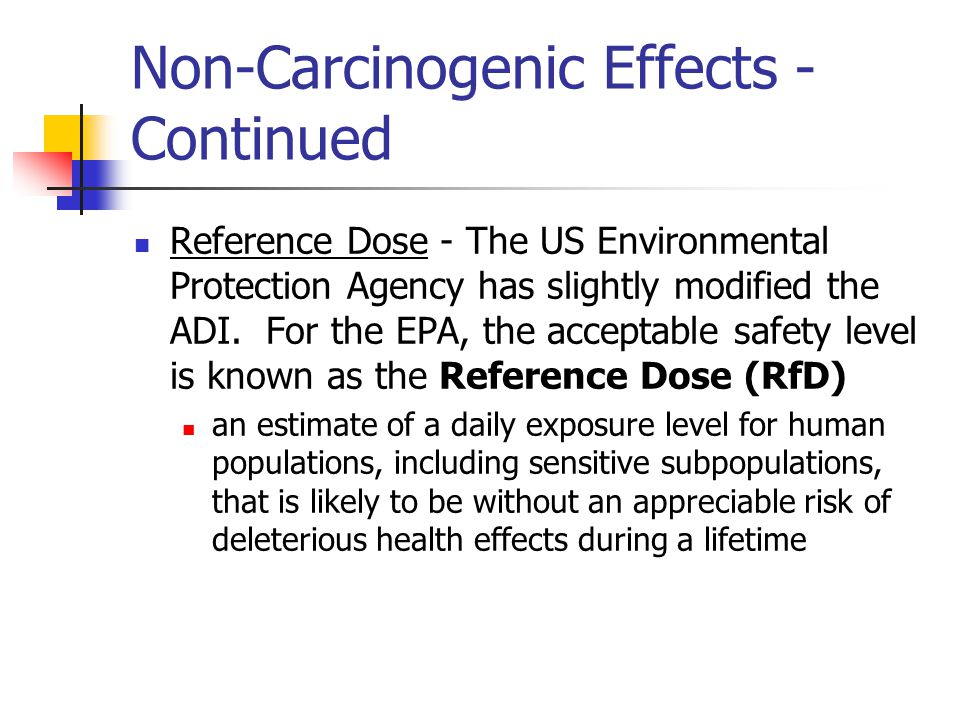 Non-Carcinogenic Effects - Continued Reference Dose - The US Environmental Protection Agency has slightly modified the ADI.