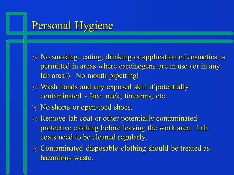 Personal Hygiene  No smoking, eating, drinking or application of cosmetics is permitted in areas where carcinogens are in use (or in any lab area!).