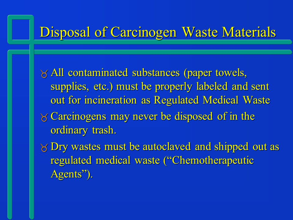 Disposal of Carcinogen Waste Materials  All contaminated substances (paper towels, supplies, etc.) must be properly labeled and sent out for incineration as Regulated Medical Waste  Carcinogens may never be disposed of in the ordinary trash.