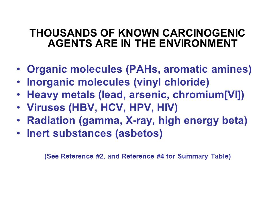THOUSANDS OF KNOWN CARCINOGENIC AGENTS ARE IN THE ENVIRONMENT Organic molecules (PAHs, aromatic amines) Inorganic molecules (vinyl chloride) Heavy metals (lead, arsenic, chromium[VI]) Viruses (HBV, HCV, HPV, HIV) Radiation (gamma, X-ray, high energy beta) Inert substances (asbetos) (See Reference #2, and Reference #4 for Summary Table)