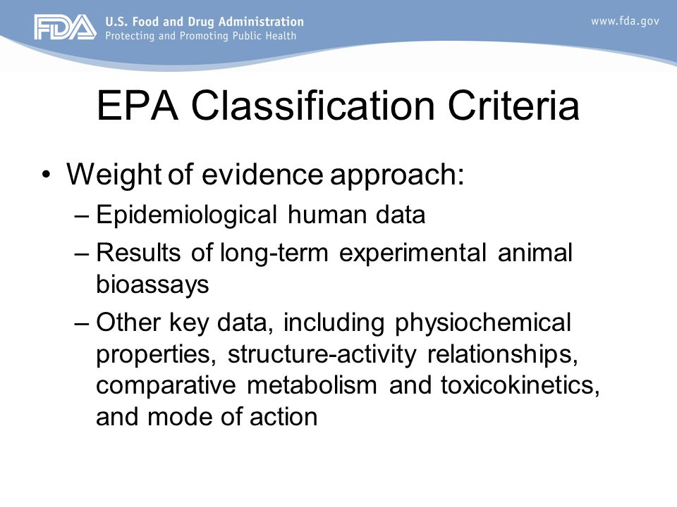 EPA Classification Criteria Weight of evidence approach: –Epidemiological human data –Results of long-term experimental animal bioassays –Other key data, including physiochemical properties, structure-activity relationships, comparative metabolism and toxicokinetics, and mode of action