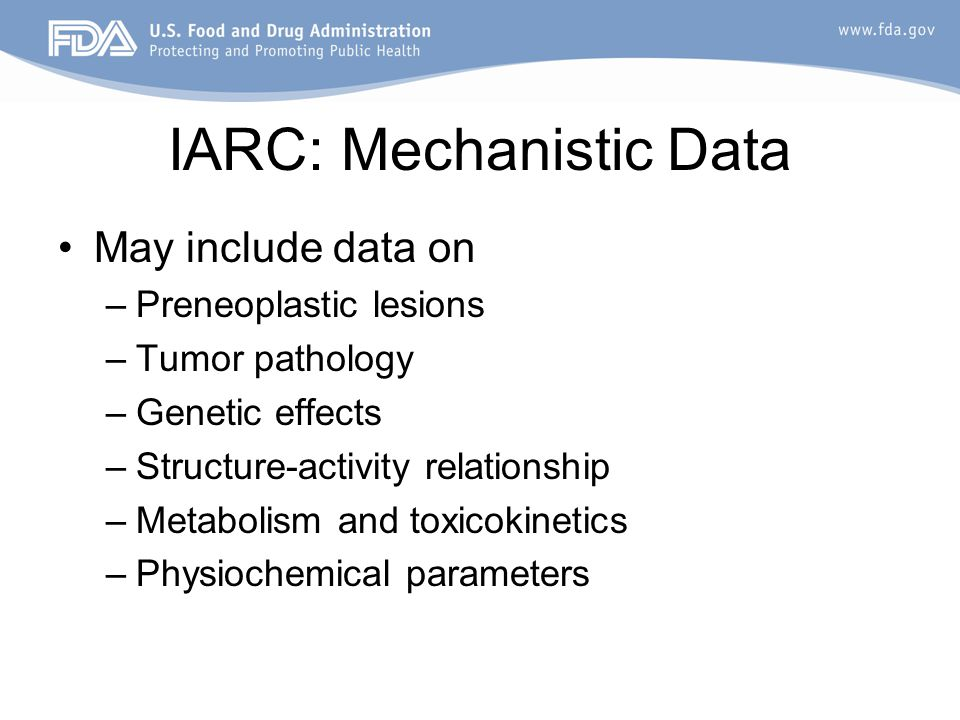 IARC: Mechanistic Data May include data on –Preneoplastic lesions –Tumor pathology –Genetic effects –Structure-activity relationship –Metabolism and toxicokinetics –Physiochemical parameters