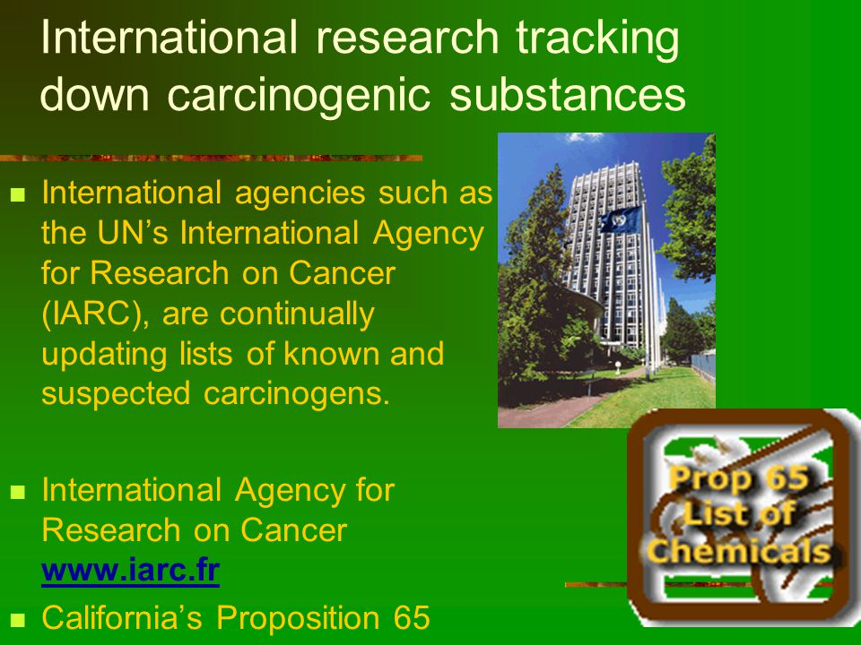 International research tracking down carcinogenic substances International agencies such as the UN's International Agency for Research on Cancer (IARC), are continually updating lists of known and suspected carcinogens.