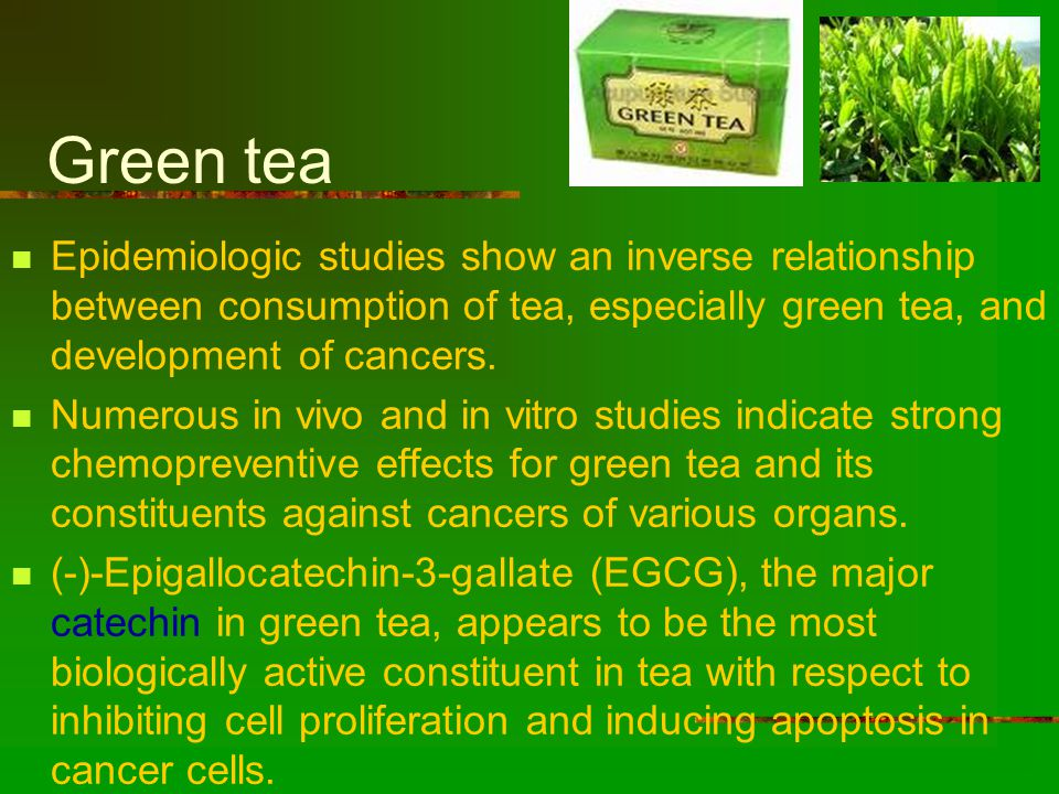 Green tea Epidemiologic studies show an inverse relationship between consumption of tea, especially green tea, and development of cancers.