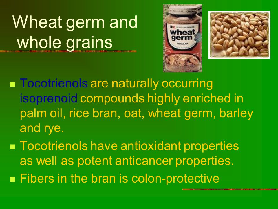 Wheat germ and whole grains Tocotrienols are naturally occurring isoprenoid compounds highly enriched in palm oil, rice bran, oat, wheat germ, barley and rye.