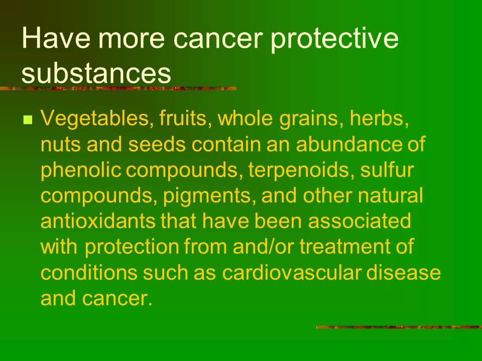 Have more cancer protective substances Vegetables, fruits, whole grains, herbs, nuts and seeds contain an abundance of phenolic compounds, terpenoids, sulfur compounds, pigments, and other natural antioxidants that have been associated with protection from and/or treatment of conditions such as cardiovascular disease and cancer.