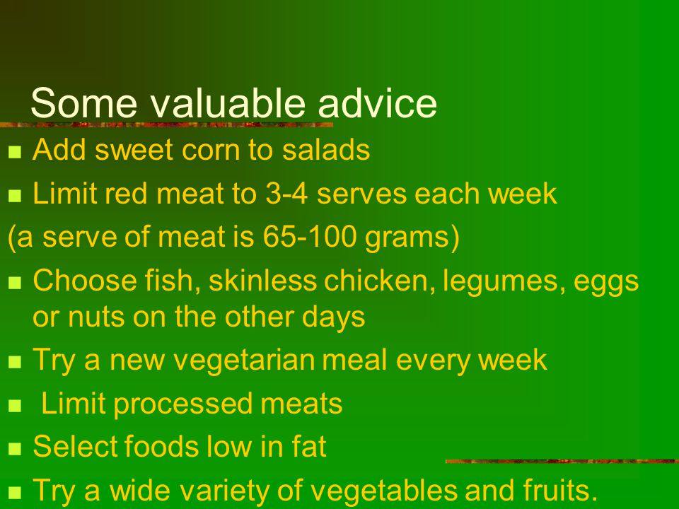 Some valuable advice Add sweet corn to salads Limit red meat to 3-4 serves each week (a serve of meat is 65-100 grams) Choose fish, skinless chicken, legumes, eggs or nuts on the other days Try a new vegetarian meal every week Limit processed meats Select foods low in fat Try a wide variety of vegetables and fruits.