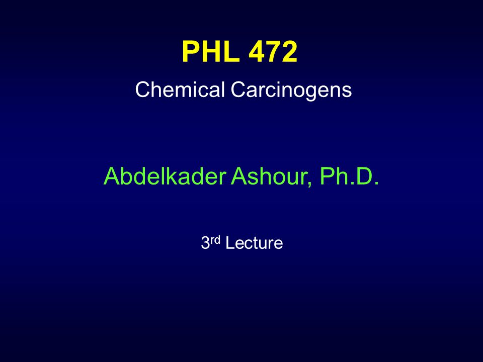 PHL 472 Chemical Carcinogens Abdelkader Ashour, Ph.D. 3 rd Lecture