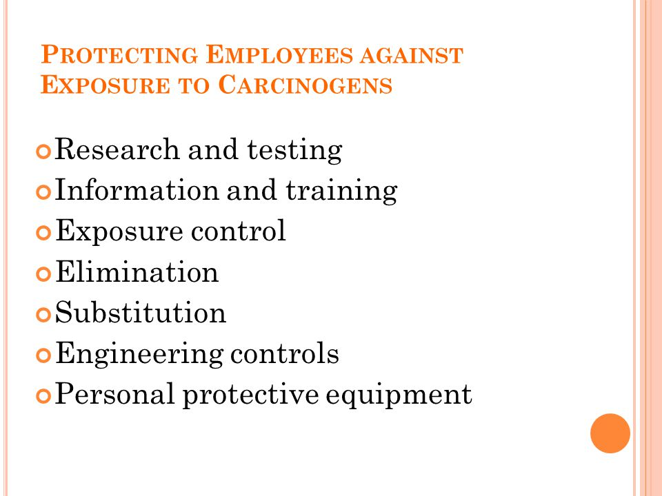 P ROTECTING E MPLOYEES AGAINST E XPOSURE TO C ARCINOGENS Research and testing Information and training Exposure control Elimination Substitution Engineering controls Personal protective equipment