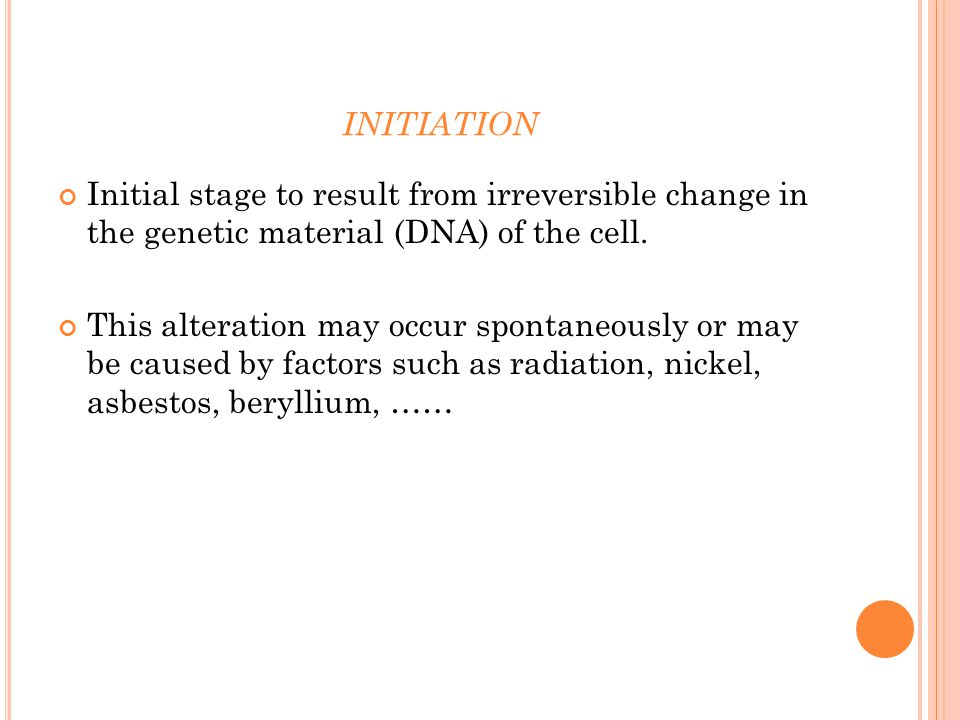 INITIATION Initial stage to result from irreversible change in the genetic material (DNA) of the cell.