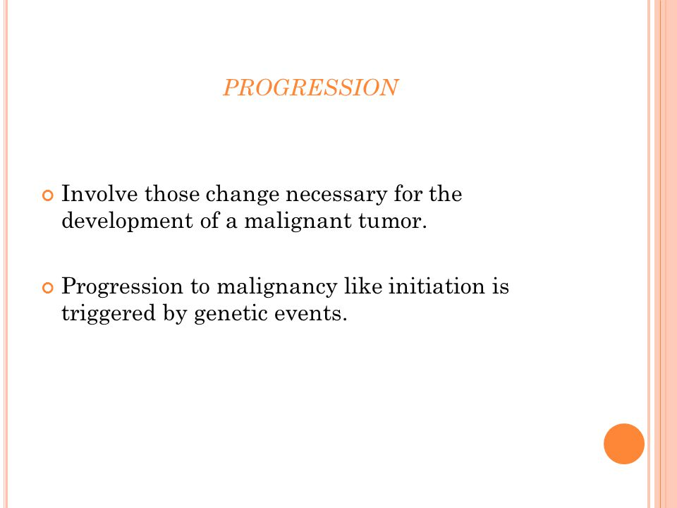 PROGRESSION Involve those change necessary for the development of a malignant tumor.