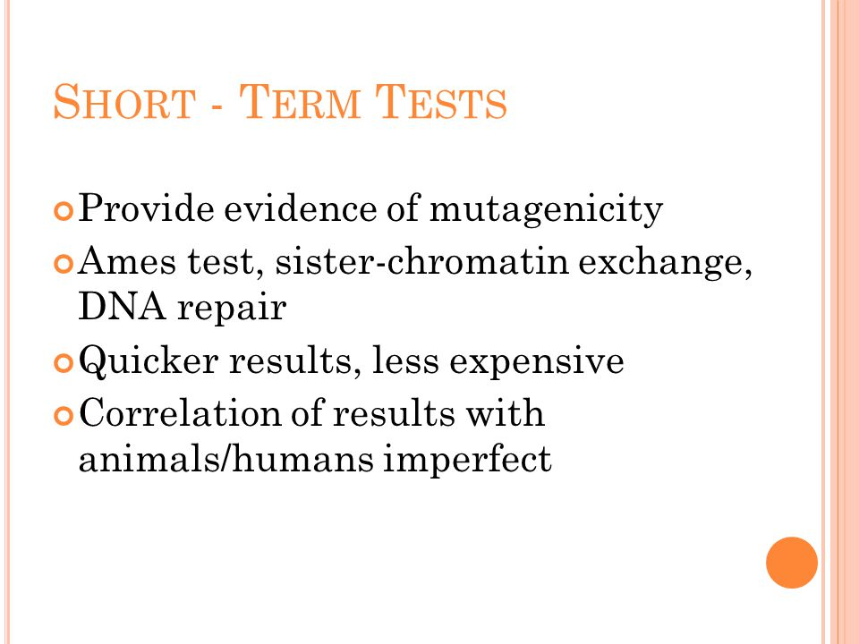 S HORT - T ERM T ESTS Provide evidence of mutagenicity Ames test, sister-chromatin exchange, DNA repair Quicker results, less expensive Correlation of results with animals/humans imperfect