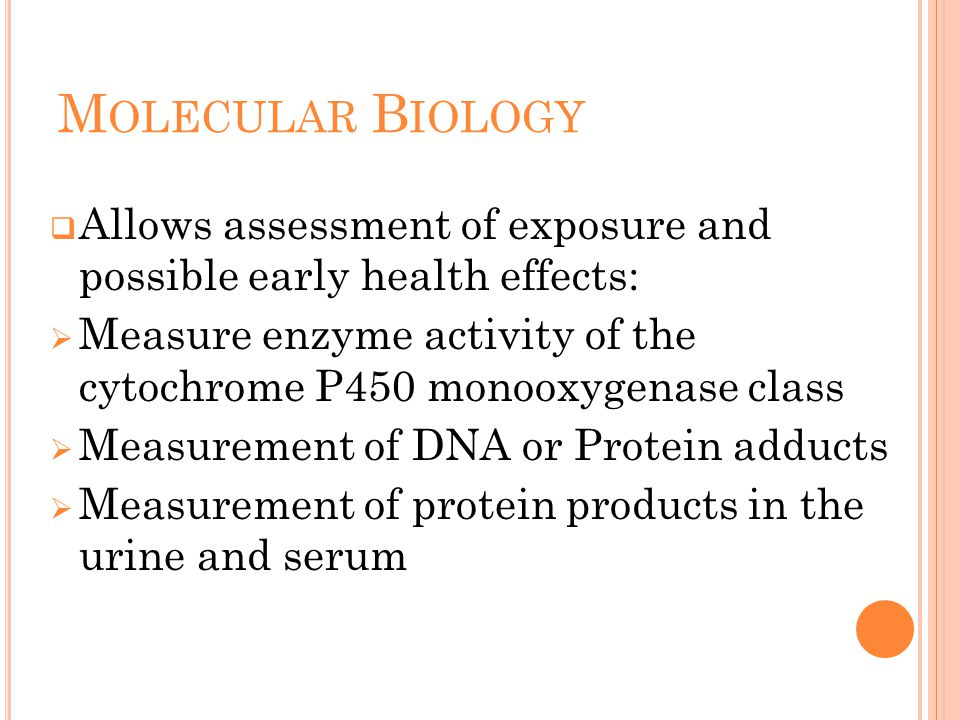 M OLECULAR B IOLOGY  Allows assessment of exposure and possible early health effects:  Measure enzyme activity of the cytochrome P450 monooxygenase class  Measurement of DNA or Protein adducts  Measurement of protein products in the urine and serum