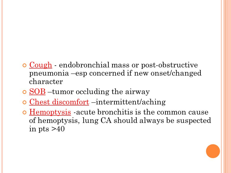 Cough - endobronchial mass or post-obstructive pneumonia –esp concerned if new onset/changed character SOB –tumor occluding the airway Chest discomfort –intermittent/aching Hemoptysis -acute bronchitis is the common cause of hemoptysis, lung CA should always be suspected in pts >40