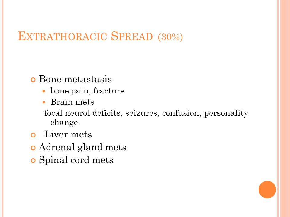 E XTRATHORACIC S PREAD (30%) Bone metastasis bone pain, fracture Brain mets focal neurol deficits, seizures, confusion, personality change Liver mets Adrenal gland mets Spinal cord mets