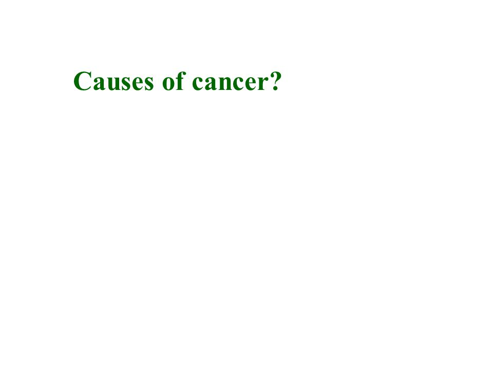 Causes of cancer Physical → radiation Chemical → chemicals Biological → microorganisms, especially viruses