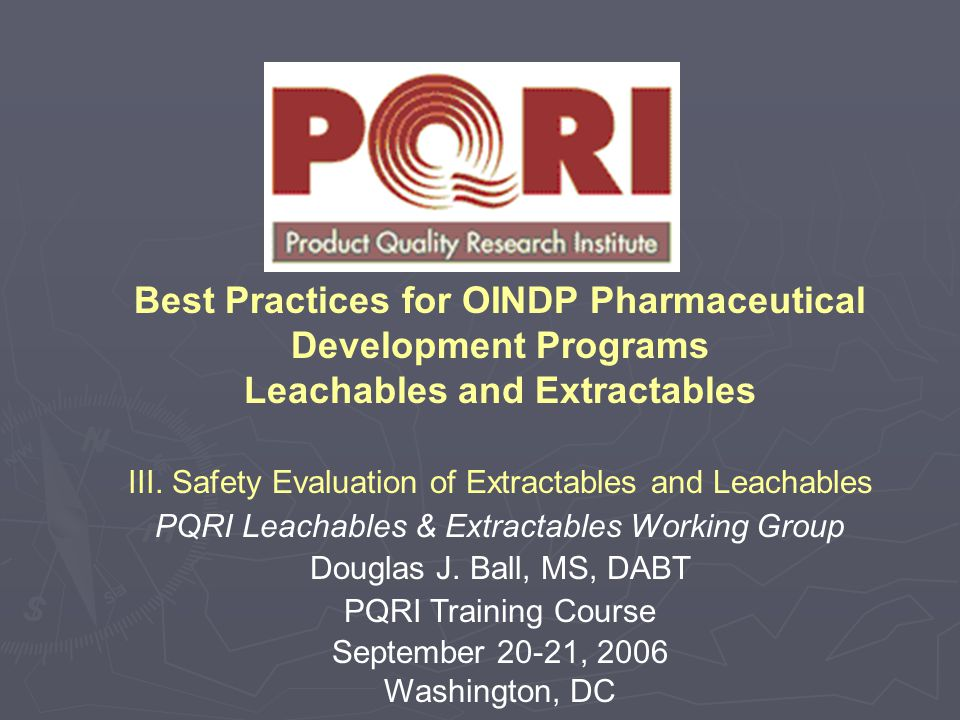 Best Practices for OINDP Pharmaceutical Development Programs Leachables and Extractables III. Safety Evaluation of Extractables and Leachables PQRI Le