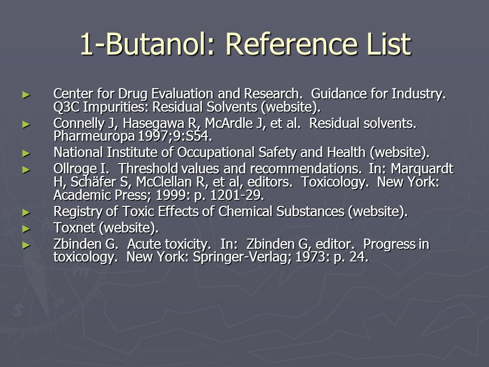 1-Butanol: Reference List ► Center for Drug Evaluation and Research. Guidance for Industry. Q3C Impurities: Residual Solvents (website). ► Connelly J,