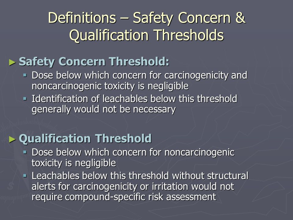 Definitions – Safety Concern & Qualification Thresholds ► Safety Concern Threshold:  Dose below which concern for carcinogenicity and noncarcinogenic