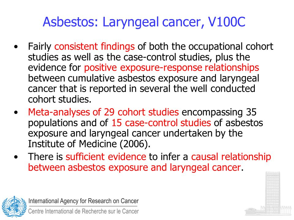 Asbestos: Laryngeal cancer, V100C Fairly consistent findings of both the occupational cohort studies as well as the case-control studies, plus the evidence for positive exposure-response relationships between cumulative asbestos exposure and laryngeal cancer that is reported in several the well conducted cohort studies.