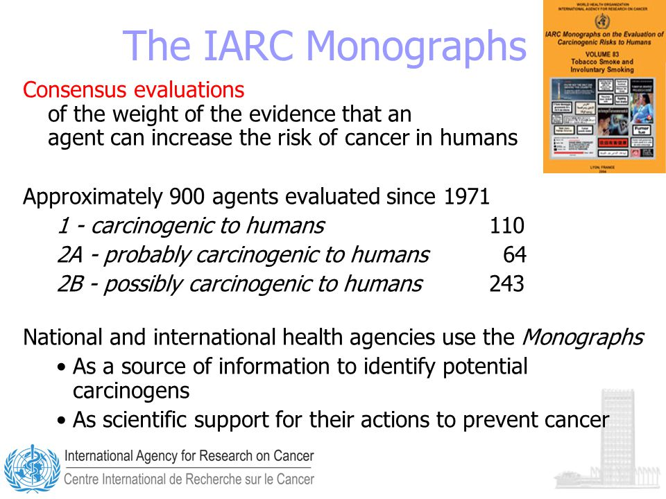 The IARC Monographs Consensus evaluations of the weight of the evidence that an agent can increase the risk of cancer in humans Approximately 900 agents evaluated since 1971 1 - carcinogenic to humans 110 2A - probably carcinogenic to humans 64 2B - possibly carcinogenic to humans 243 National and international health agencies use the Monographs As a source of information to identify potential carcinogens As scientific support for their actions to prevent cancer