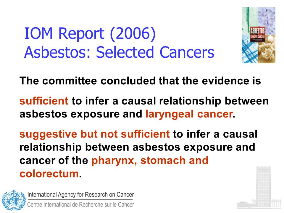 IOM Report (2006) Asbestos: Selected Cancers The committee concluded that the evidence is sufficient to infer a causal relationship between asbestos exposure and laryngeal cancer.