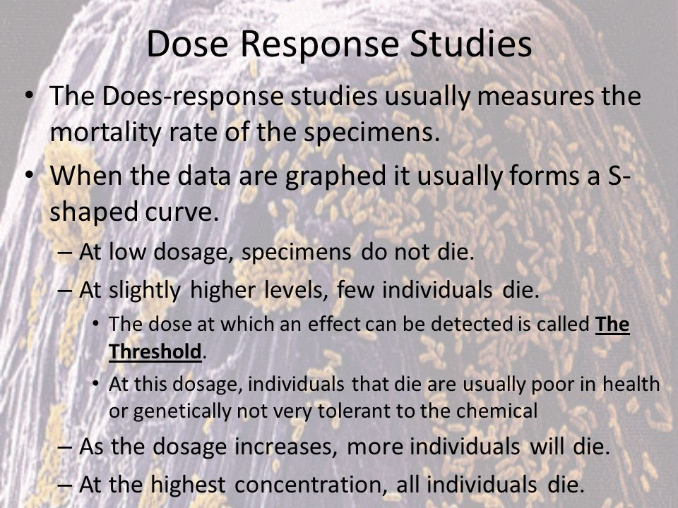Dose Response Studies The Does-response studies usually measures the mortality rate of the specimens. When the data are graphed it usually forms a S-