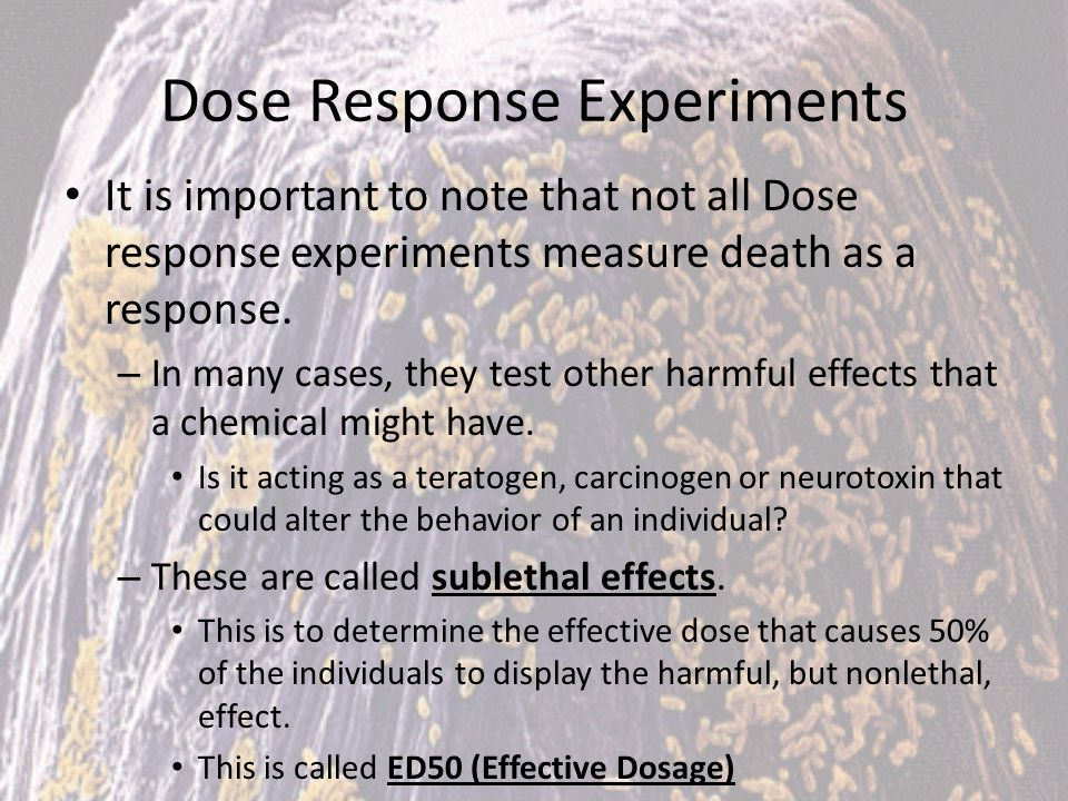 Dose Response Experiments It is important to note that not all Dose response experiments measure death as a response. – In many cases, they test other