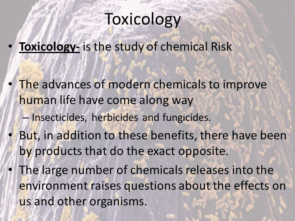 Toxicology- is the study of chemical Risk The advances of modern chemicals to improve human life have come along way – Insecticides, herbicides and fu