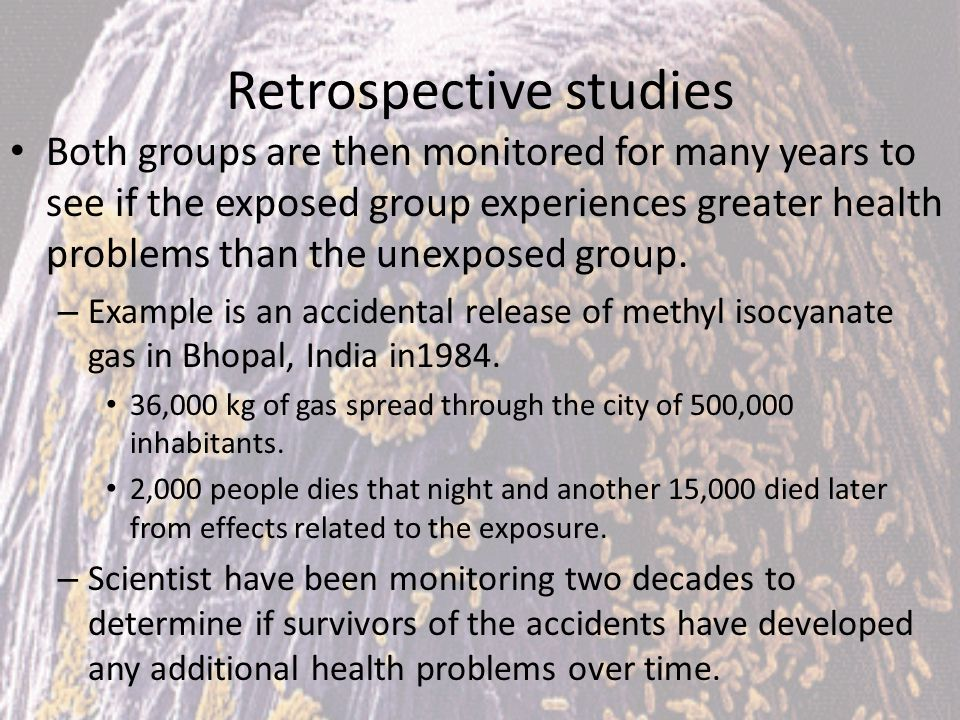 Retrospective studies Both groups are then monitored for many years to see if the exposed group experiences greater health problems than the unexposed
