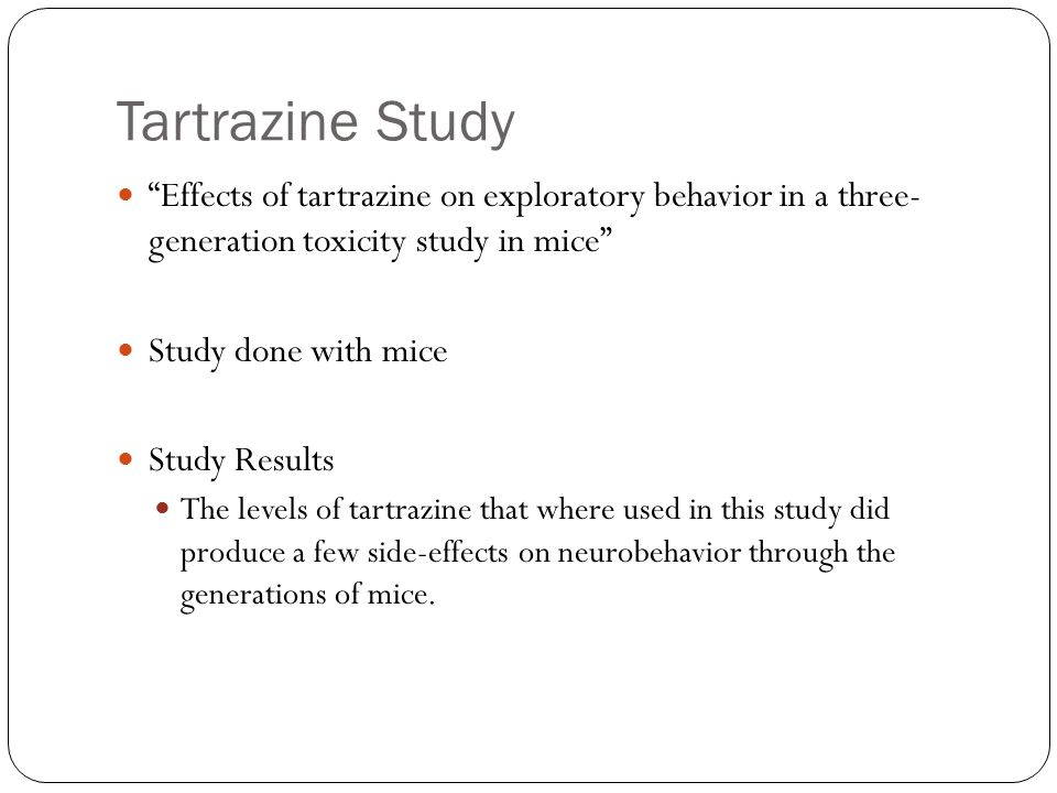 Tartrazine Study Effects of tartrazine on exploratory behavior in a three- generation toxicity study in mice Study done with mice Study Results The levels of tartrazine that where used in this study did produce a few side-effects on neurobehavior through the generations of mice.