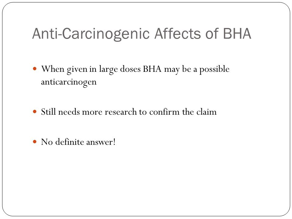 Anti-Carcinogenic Affects of BHA When given in large doses BHA may be a possible anticarcinogen Still needs more research to confirm the claim No definite answer!