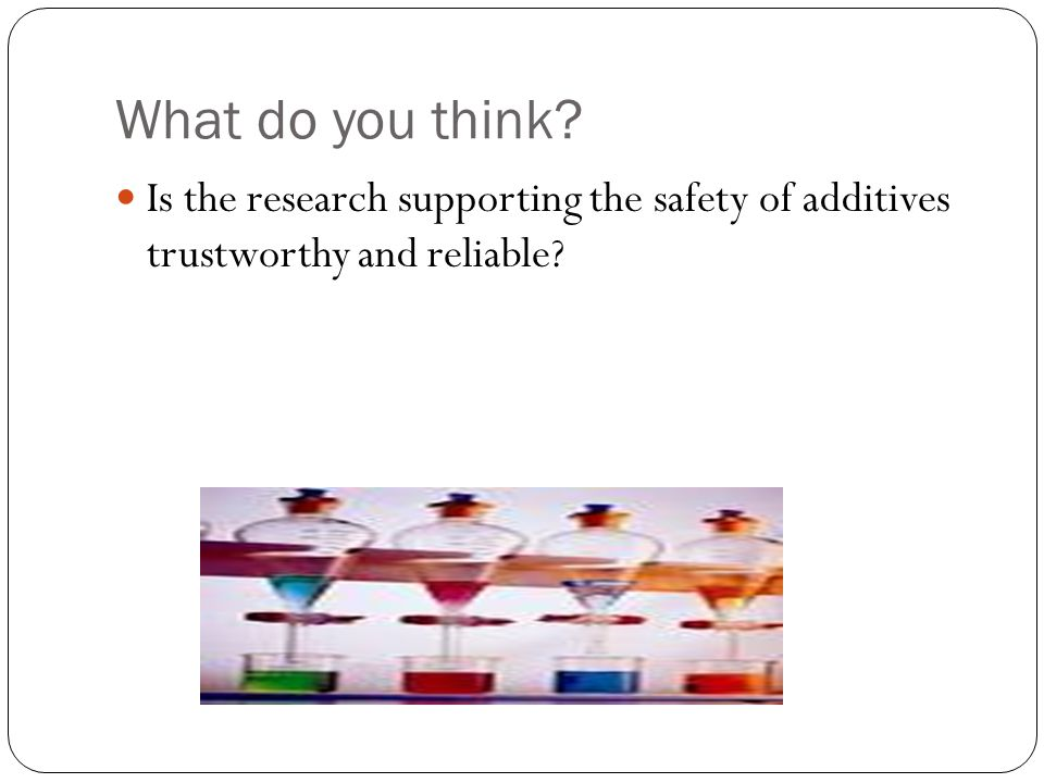 What do you think Is the research supporting the safety of additives trustworthy and reliable