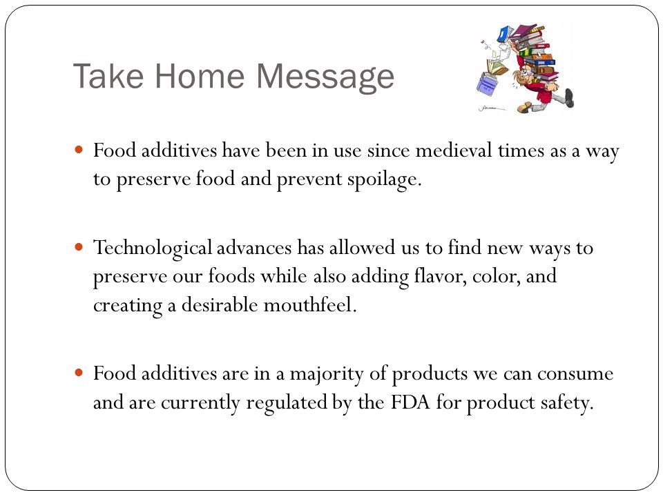 Take Home Message Food additives have been in use since medieval times as a way to preserve food and prevent spoilage.